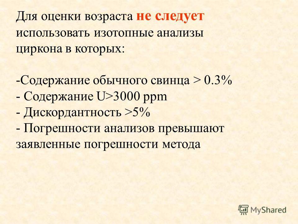 Для оценки возраста не следует использовать изотопные анализы циркона в которых: -Содержание обычного свинца > 0.3% - Содержание U>3000 ppm - Дискордантность >5% - Погрешности анализов превышают заявленные погрешности метода