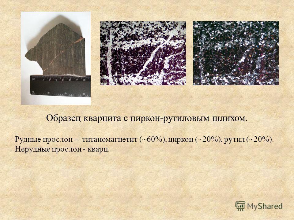 Рудные прослои – титаномагнетит (~60%), циркон (~20%), рутил (~20%). Нерудные прослои - кварц. Образец кварцита с циркон-рутиловым шлихом.