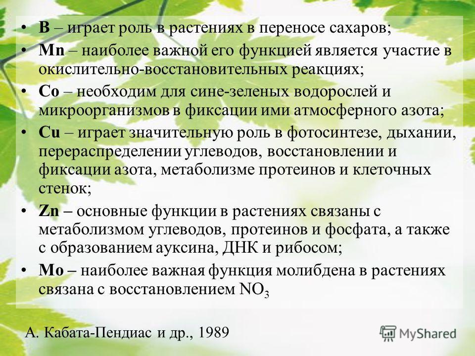 B – играет роль в растениях в переносе сахаров; Mn – наиболее важной его функцией является участие в окислительно-восстановительных реакциях; Co – необходим для сине-зеленых водорослей и микроорганизмов в фиксации ими атмосферного азота; Cu – играет