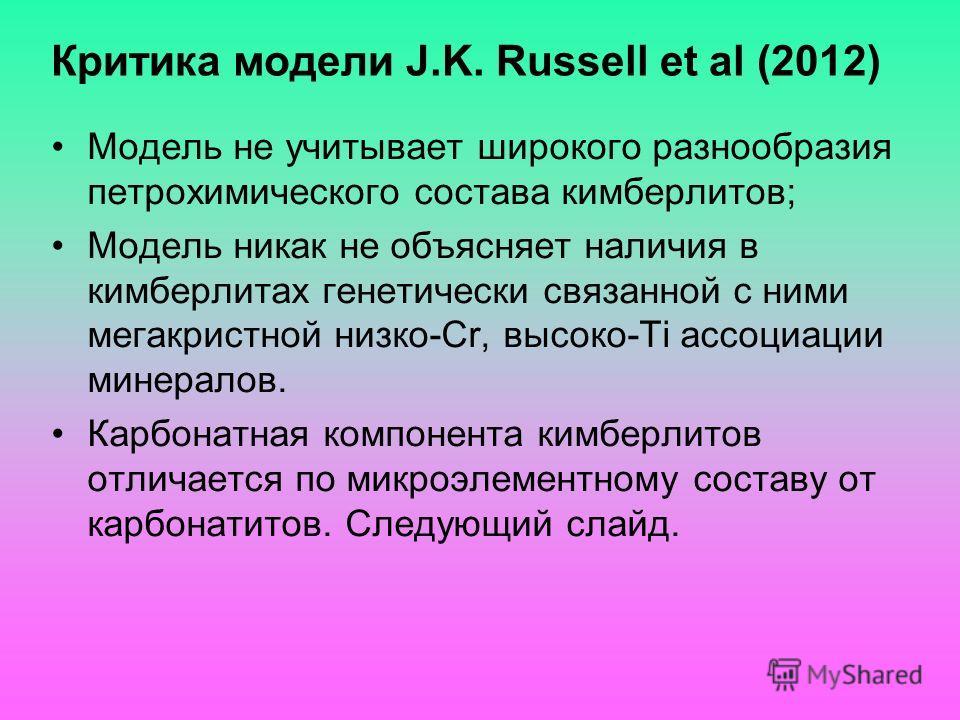 Критика модели J.K. Russell et al (2012) Модель не учитывает широкого разнообразия петрохимического состава кимберлитов; Модель никак не объясняет наличия в кимберлитах генетически связанной с ними мегакристной низко-Cr, высоко-Ti ассоциации минерало