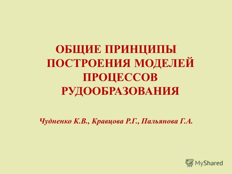 ОБЩИЕ ПРИНЦИПЫ ПОСТРОЕНИЯ МОДЕЛЕЙ ПРОЦЕССОВ РУДООБРАЗОВАНИЯ Чудненко К.В., Кравцова Р.Г., Пальянова Г.А.