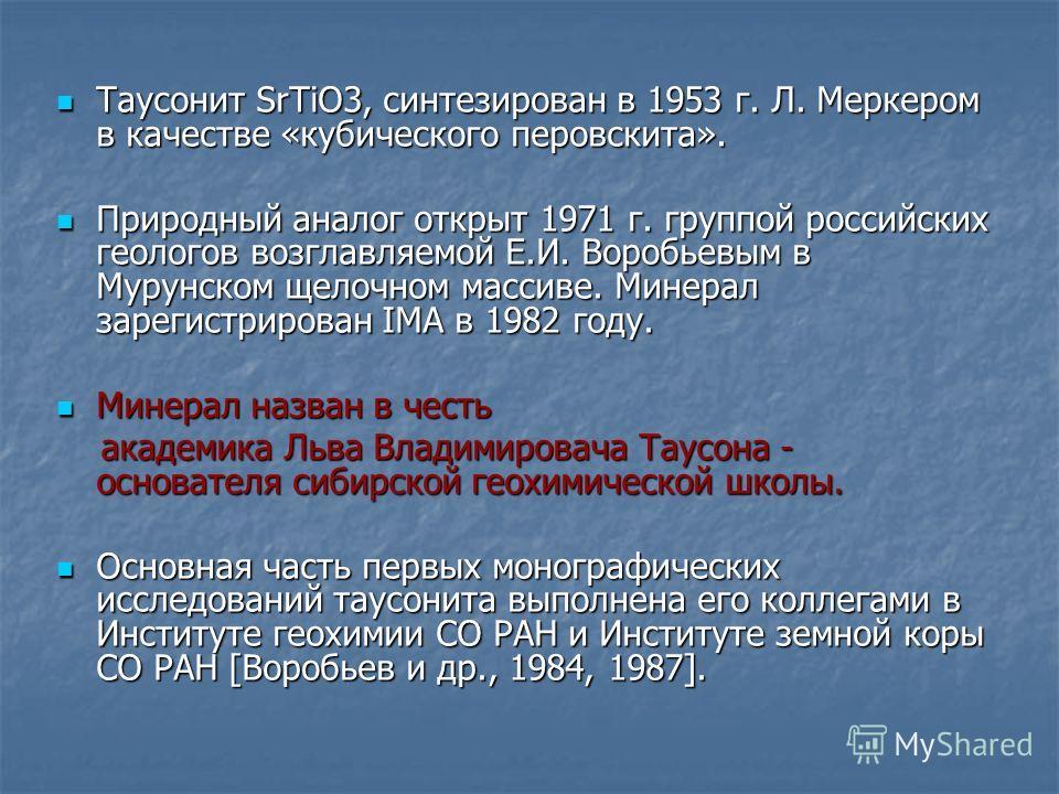 Таусонит SrTiO3, синтезирован в 1953 г. Л. Меркером в качестве «кубического перовскита». Таусонит SrTiO3, синтезирован в 1953 г. Л. Меркером в качестве «кубического перовскита». Природный аналог открыт 1971 г. группой российских геологов возглавляемо