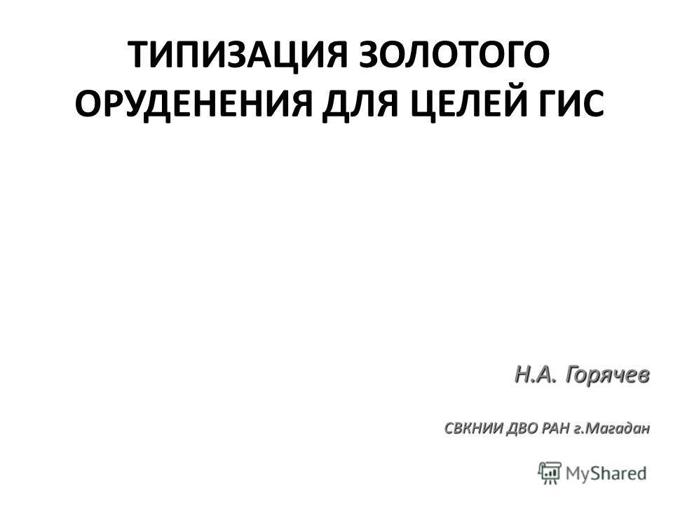ТИПИЗАЦИЯ ЗОЛОТОГО ОРУДЕНЕНИЯ ДЛЯ ЦЕЛЕЙ ГИС Н.А. Горячев СВКНИИ ДВО РАН г.Магадан