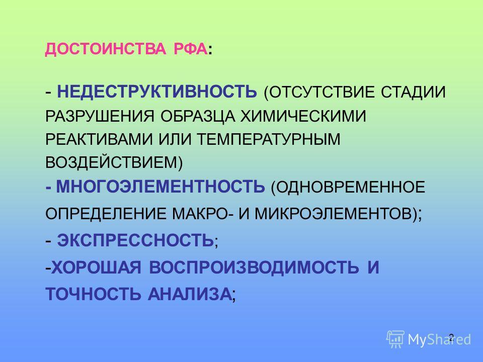 2 ДОСТОИНСТВА РФА: - НЕДЕСТРУКТИВНОСТЬ (ОТСУТСТВИЕ СТАДИИ РАЗРУШЕНИЯ ОБРАЗЦА ХИМИЧЕСКИМИ РЕАКТИВАМИ ИЛИ ТЕМПЕРАТУРНЫМ ВОЗДЕЙСТВИЕМ) - МНОГОЭЛЕМЕНТНОСТЬ (ОДНОВРЕМЕННОЕ ОПРЕДЕЛЕНИЕ МАКРО- И МИКРОЭЛЕМЕНТОВ) ; - ЭКСПРЕССНОСТЬ ; - ХОРОШАЯ ВОСПРОИЗВОДИМОСТ