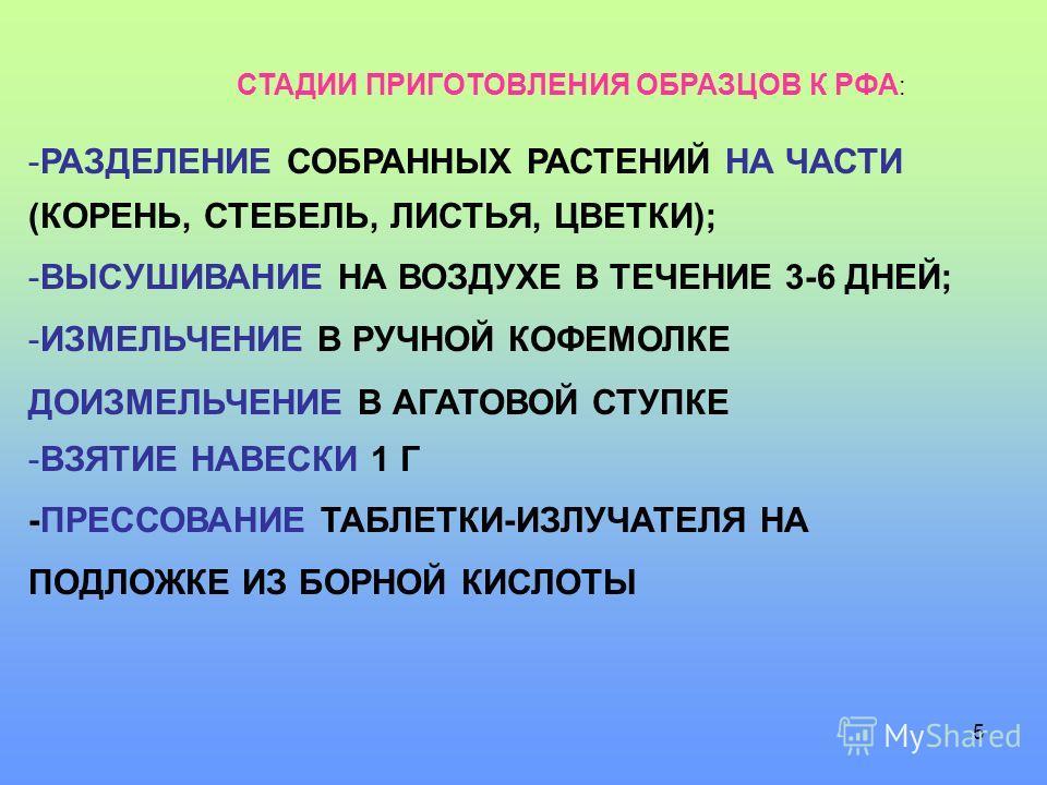 5 СТАДИИ ПРИГОТОВЛЕНИЯ ОБРАЗЦОВ К РФА : -РАЗДЕЛЕНИЕ СОБРАННЫХ РАСТЕНИЙ НА ЧАСТИ (КОРЕНЬ, СТЕБЕЛЬ, ЛИСТЬЯ, ЦВЕТКИ); -ВЫСУШИВАНИЕ НА ВОЗДУХЕ В ТЕЧЕНИЕ 3-6 ДНЕЙ; -ИЗМЕЛЬЧЕНИЕ В РУЧНОЙ КОФЕМОЛКЕ ДОИЗМЕЛЬЧЕНИЕ В АГАТОВОЙ СТУПКЕ -ВЗЯТИЕ НАВЕСКИ 1 Г -ПРЕССО