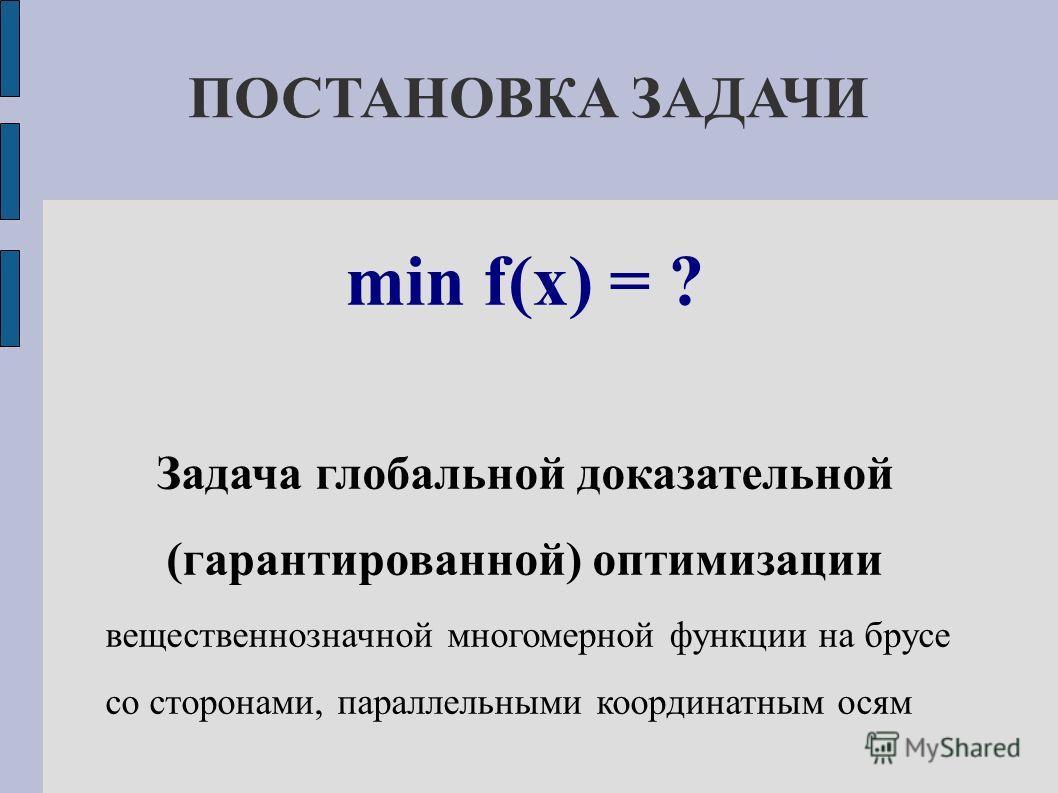ПОСТАНОВКА ЗАДАЧИ min f(x) = ? Задача глобальной доказательной (гарантированной) оптимизации вещественнозначной многомерной функции на брусе со сторонами, параллельными координатным осям