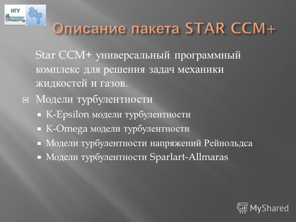 Star CCM+ универсальный программный комплекс для решения задач механики жидкостей и газов. Модели турбулентности K-Epsilon модели турбулентности K-Omega модели турбулентности Модели турбулентности напряжений Рейнольдса Модели турбулентности Sparlart-