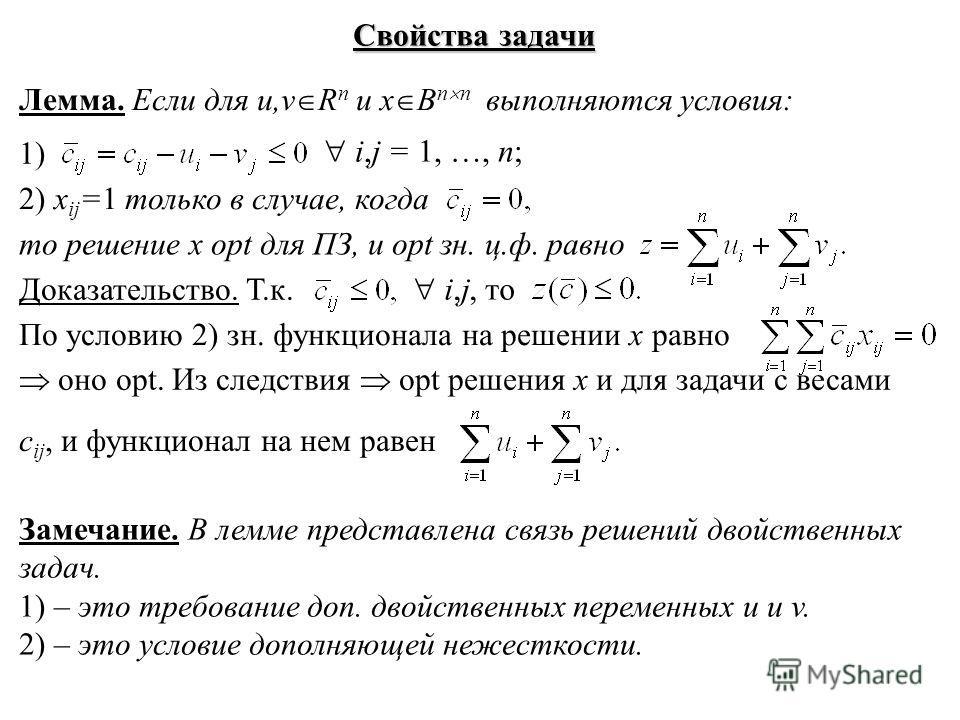 Свойства задачи Лемма. Если для u,v R n и x B n n выполняются условия: i,j = 1, …, n; 1) 2) x ij =1 только в случае, когда то решение x opt для ПЗ, и opt зн. ц.ф. равно Доказательство. Т.к. i,j, то По условию 2) зн. функционала на решении x равно оно