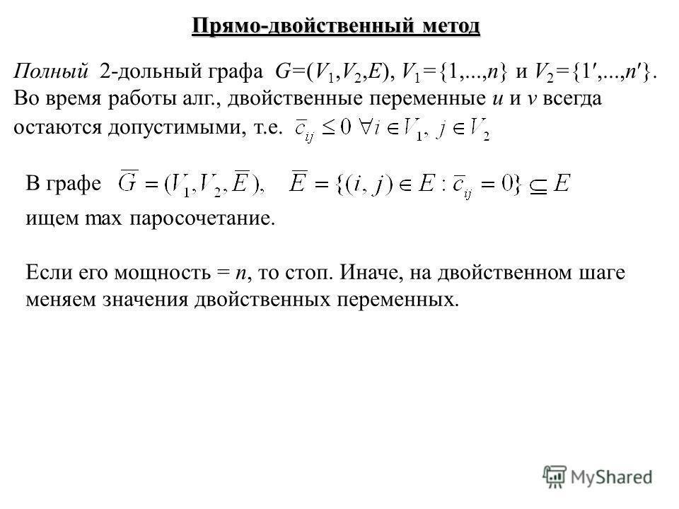 Прямо-двойственный метод Полный 2-дольный графа G=(V 1,V 2,E), V 1 ={1,...,n} и V 2 ={1,...,n }. Во время работы алг., двойственные переменные u и v всегда остаются допустимыми, т.е. В графе ищем max паросочетание. Если его мощность = n, то стоп. Ина