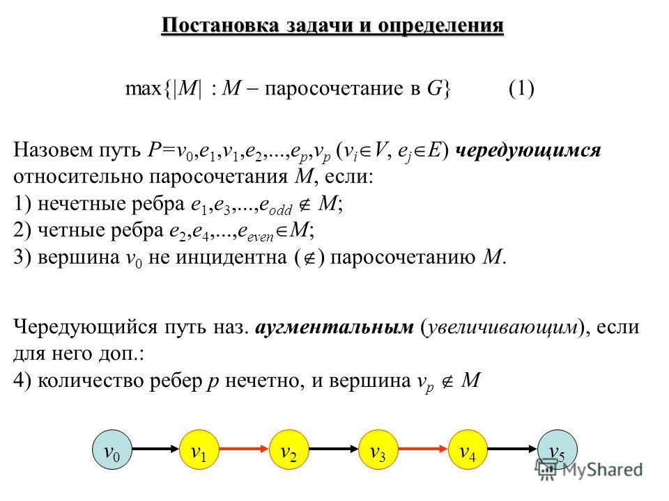 Постановка задачи и определения max{|M| : M паросочетание в G} (1) Назовем путь P=v 0,e 1,v 1,e 2,...,e p,v p (v i V, e j E) чередующимся относительно паросочетания M, если: 1) нечетные ребра e 1,e 3,...,e odd M; 2) четные ребра e 2,e 4,...,e even M;