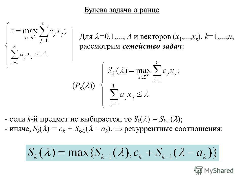 Булева задача о ранце Для =0,1,..., A и векторов (x 1,...,x k ), k=1,...,n, рассмотрим семейство задач: (P k ( )) - если k-й предмет не выбирается, то S k ( ) = S k-1 ( ); - иначе, S k ( ) = c k + S k-1 ( a k ). рекуррентные соотношения: