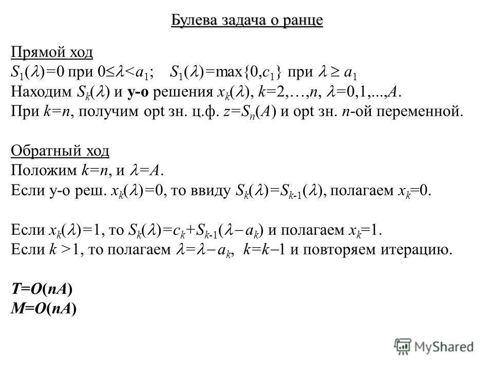 Булева задача о ранце Прямой ход S 1 ( )=0 при 0 1, то полагаем = a k, k=k 1 и повторяем итерацию. T=O(nA) M=O(nA)