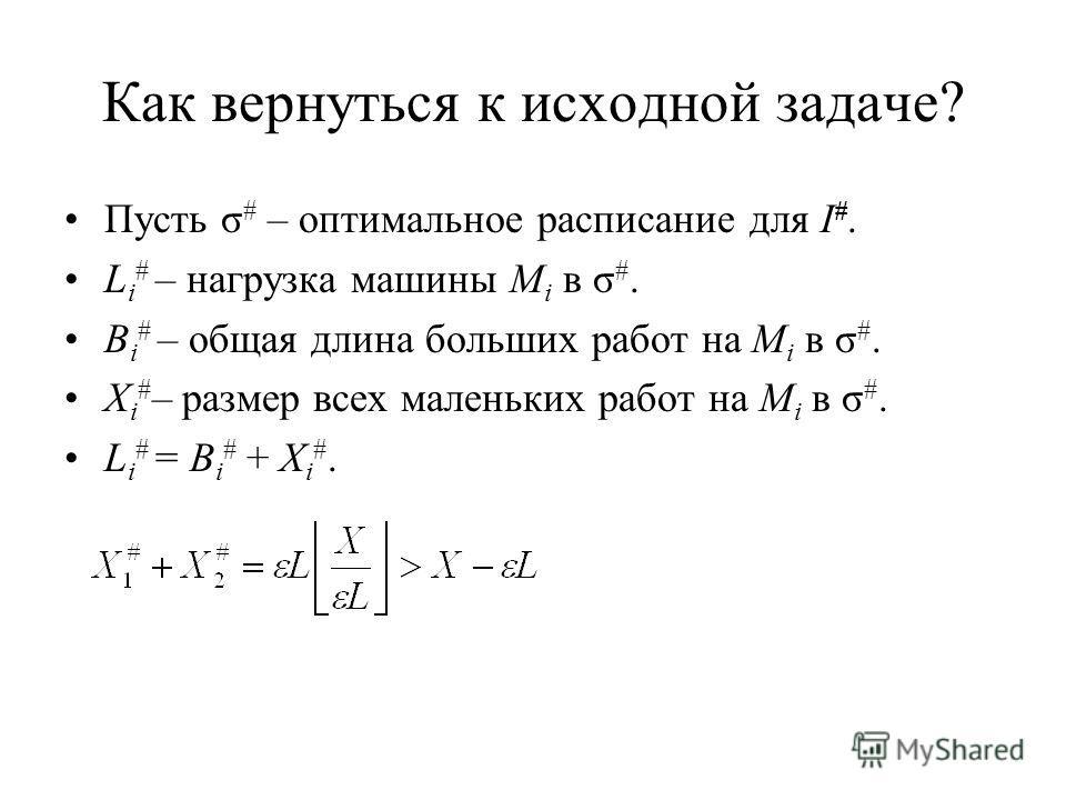 Как вернуться к исходной задаче? Пусть σ # – оптимальное расписание для I #. L i # – нагрузка машины M i в σ #. B i # – общая длина больших работ на M i в σ #. X i # – размер всех маленьких работ на M i в σ #. L i # = B i # + X i #.
