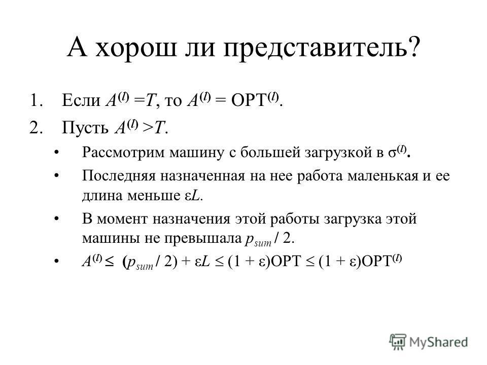 А хорош ли представитель? 1.Если A (l) =T, то A (l) = OPT (l). 2.Пусть A (l) >T. Рассмотрим машину с большей загрузкой в σ (l). Последняя назначенная на нее работа маленькая и ее длина меньше εL. В момент назначения этой работы загрузка этой машины н