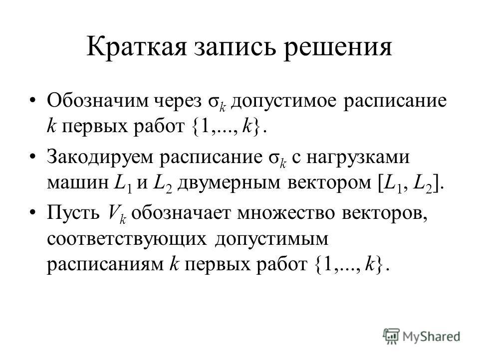 Краткая запись решения Обозначим через σ k допустимое расписание k первых работ {1,..., k}. Закодируем расписание σ k с нагрузками машин L 1 и L 2 двумерным вектором [L 1, L 2 ]. Пусть V k обозначает множество векторов, соответствующих допустимым рас