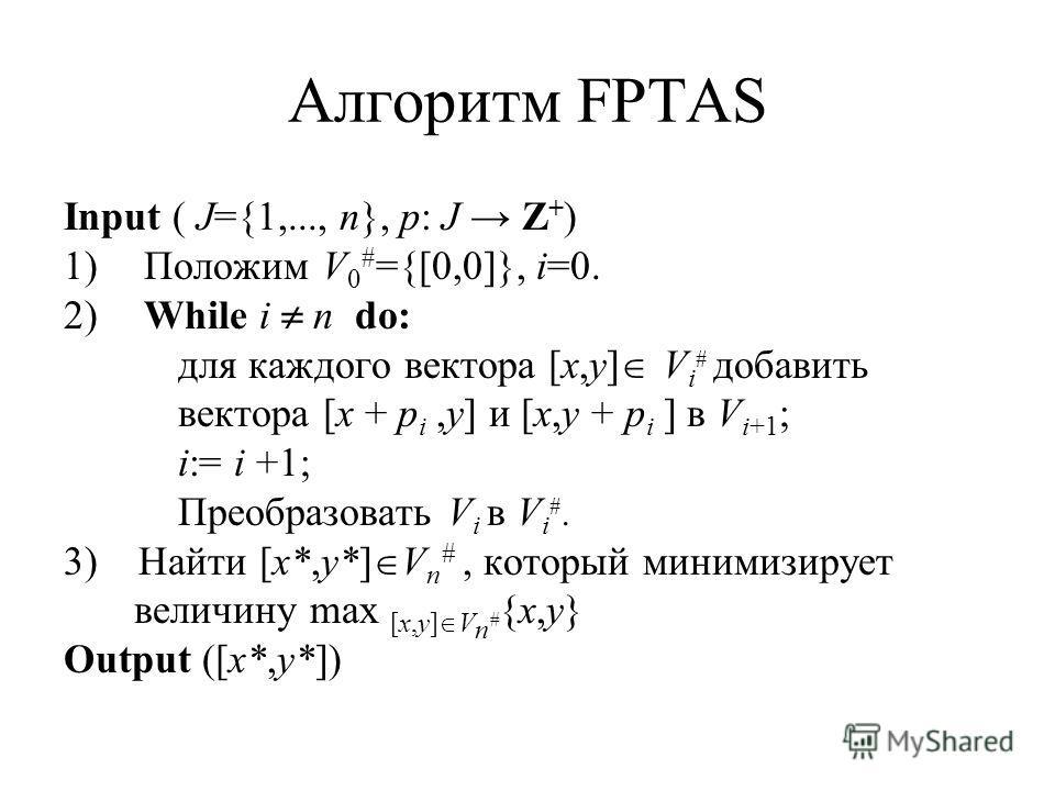 Алгоритм FPTAS Input ( J={1,..., n}, p: J Z + ) 1) Положим V 0 # ={[0,0]}, i=0. 2) While i n do: для каждого вектора [x,y] V i # добавить вектора [x + p i,y] и [x,y + p i ] в V i+1 ; i:= i +1; Преобразовать V i в V i #. 3) Найти [x*,y*] V n #, которы