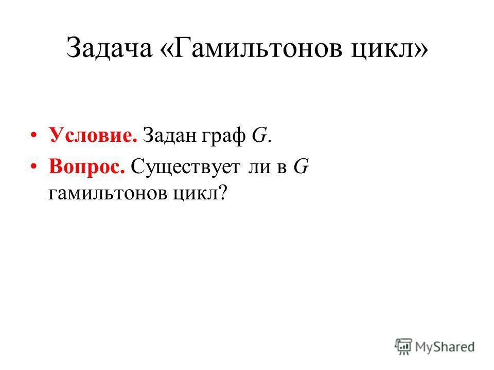 Задача «Гамильтонов цикл» Условие. Задан граф G. Вопрос. Существует ли в G гамильтонов цикл?