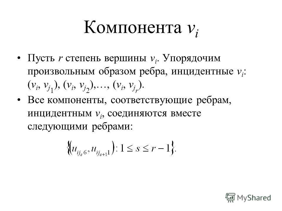 Компонента v i Пусть r степень вершины v i. Упорядочим произвольным образом ребра, инцидентные v i : (v i, v j 1 ), (v i, v j 2 ),…, (v i, v j r ). Все компоненты, соответствующие ребрам, инцидентным v i, соединяются вместе следующими ребрами: