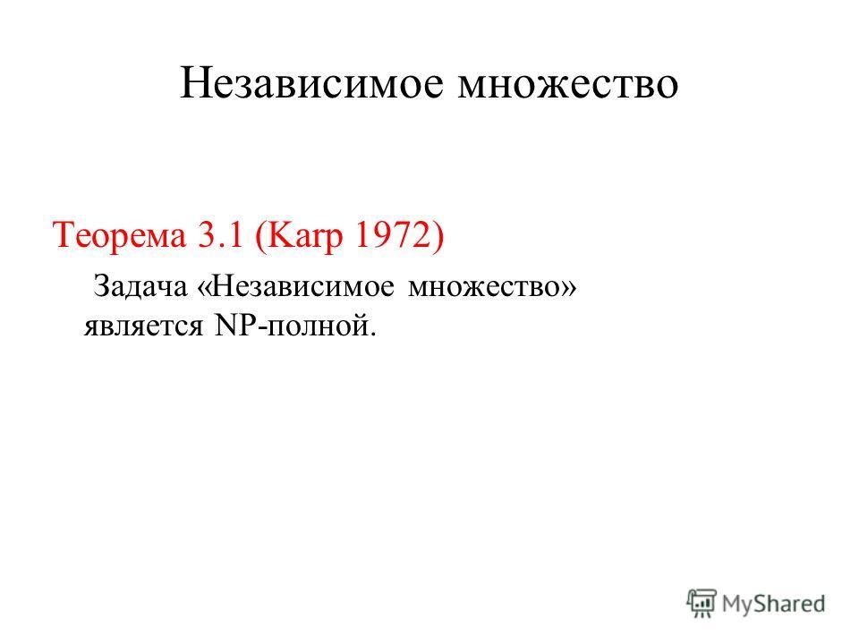 Независимое множество Теорема 3.1 (Karp 1972) Задача «Независимое множество» является NP-полной.