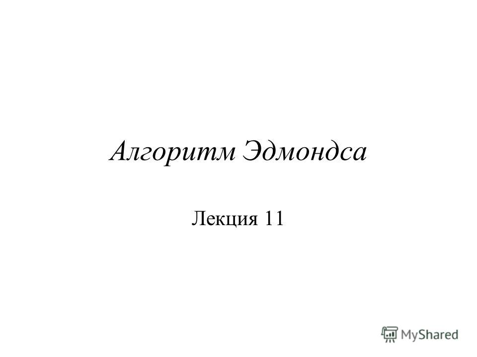 Алгоритм Эдмондса Лекция 11