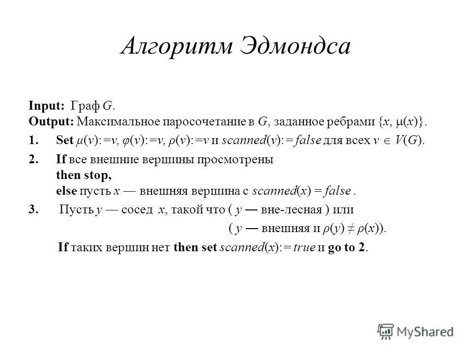 Алгоритм Эдмондса Input: Граф G. Output: Максимальное паросочетание в G, заданное ребрами {x, (x)}. 1.Set μ(v):=v, φ(v):=v, ρ(v):=v и scanned(v):= false для всех v V(G). 2.If все внешние вершины просмотрены then stop, else пусть x внешняя вершина с s
