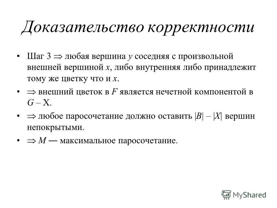 Доказательство корректности Шаг 3 любая вершина y соседняя с произвольной внешней вершиной x, либо внутренняя либо принадлежит тому же цветку что и x. внешний цветок в F является нечетной компонентой в G – X. любое паросочетание должно оставить |B| –