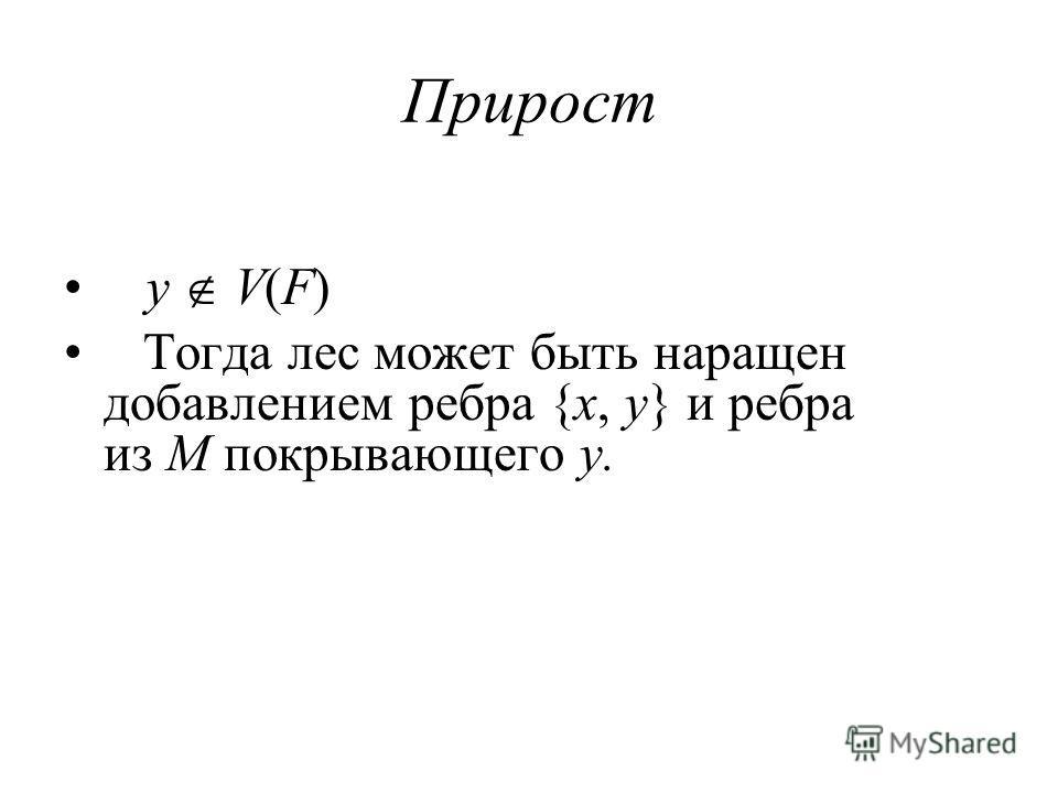 Прирост y V(F) Тогда лес может быть наращен добавлением ребра {x, y} и ребра из M покрывающего y.