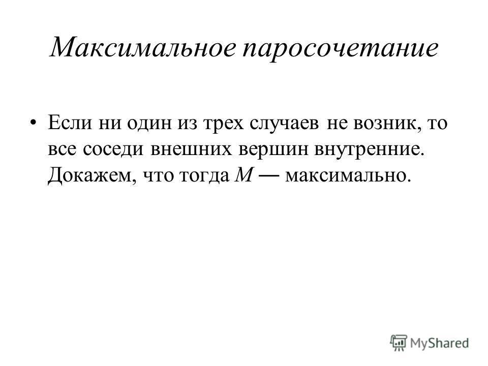 Максимальное паросочетание Если ни один из трех случаев не возник, то все соседи внешних вершин внутренние. Докажем, что тогда M максимально.