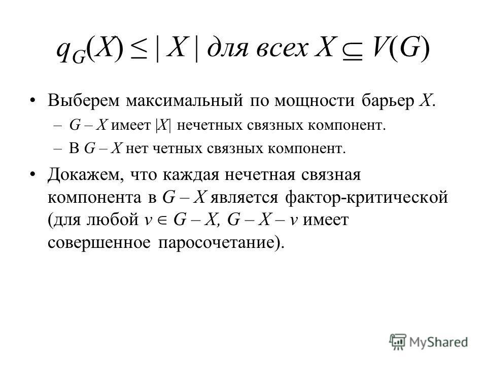 q G (X) | X | для всех X V(G) Выберем максимальный по мощности барьер X. –G – X имеет |X| нечетных связных компонент. –В G – X нет четных связных компонент. Докажем, что каждая нечетная связная компонента в G – X является фактор-критической (для любо