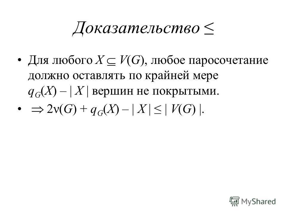 Доказательство Для любого X V(G), любое паросочетание должно оставлять по крайней мере q G (X) – | X | вершин не покрытыми. 2ν(G) + q G (X) – | X | | V(G) |.