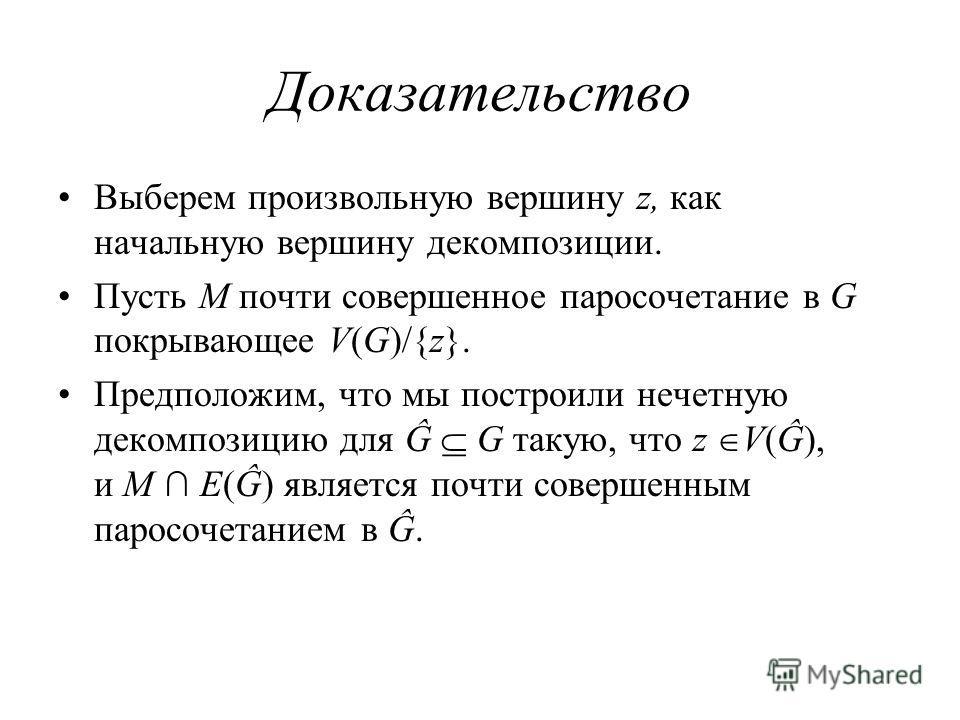 Доказательство Выберем произвольную вершину z, как начальную вершину декомпозиции. Пусть M почти совершенное паросочетание в G покрывающее V(G)/{z}. Предположим, что мы построили нечетную декомпозицию для Ĝ G такую, что z V(Ĝ), и M E(Ĝ) является почт