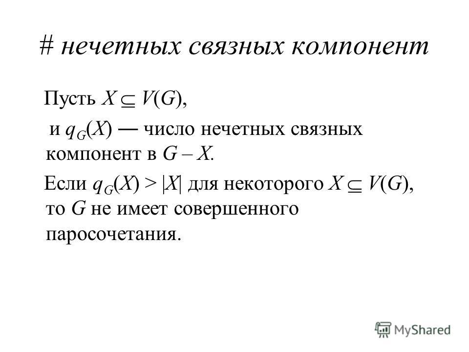 # нечетных связных компонент Пусть X V(G), и q G (X) число нечетных связных компонент в G – X. Если q G (X) > |X| для некоторого X V(G), то G не имеет совершенного паросочетания.