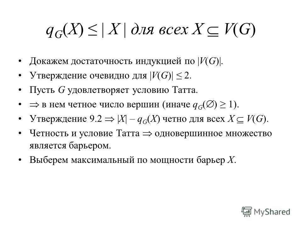 q G (X) | X | для всех X V(G) Докажем достаточность индукцией по |V(G)|. Утверждение очевидно для |V(G)| 2. Пусть G удовлетворяет условию Татта. в нем четное число вершин (иначе q G ( ) 1). Утверждение 9.2 |X| – q G (X) четно для всех X V(G). Четност