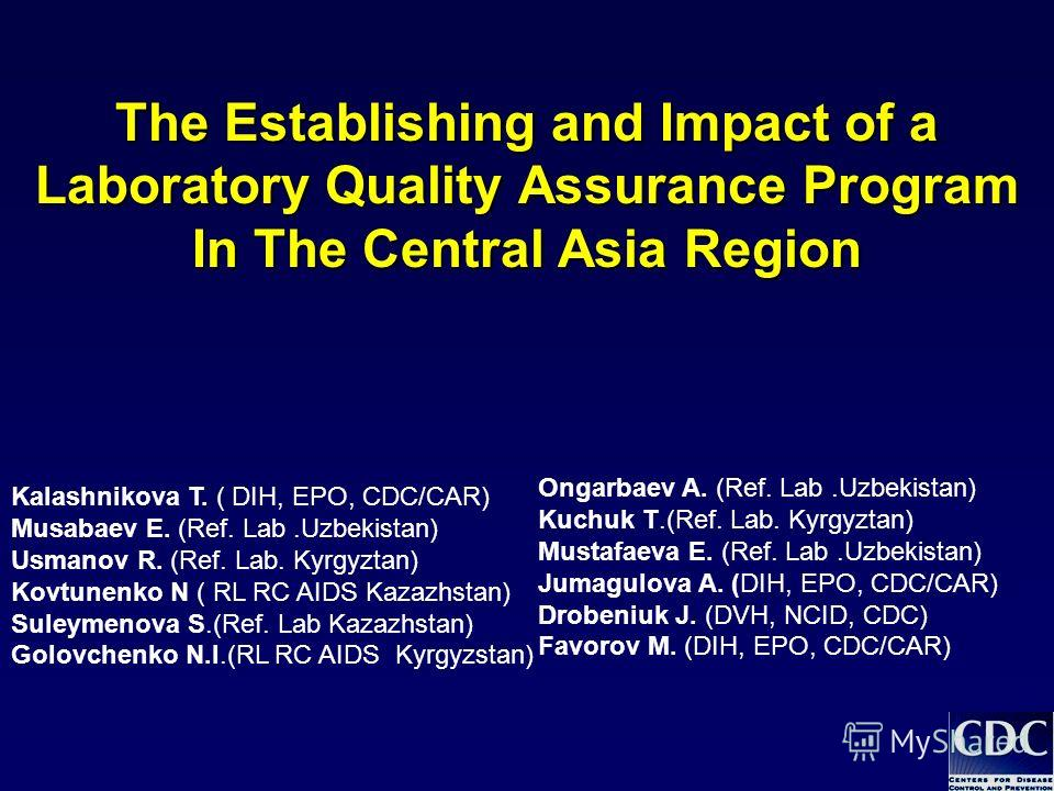 The Establishing and Impact of a Laboratory Quality Assurance Program In The Central Asia Region Kalashnikova T. ( DIH, EPO, CDC/CAR) Musabaev E. (Ref. Lab.Uzbekistan) Usmanov R. (Ref. Lab. Kyrgyztan) Kovtunenko N ( RL RC AIDS Kazazhstan) Suleymenova