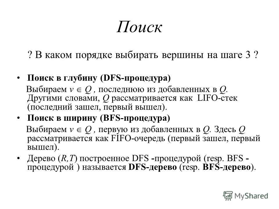 Поиск ? В каком порядке выбирать вершины на шаге 3 ? Поиск в глубину (DFS-процедура) Выбираем v Q, последнюю из добавленных в Q. Другими словами, Q рассматривается как LIFO-стек (последний зашел, первый вышел). Поиск в ширину (BFS-процедура) Выбираем