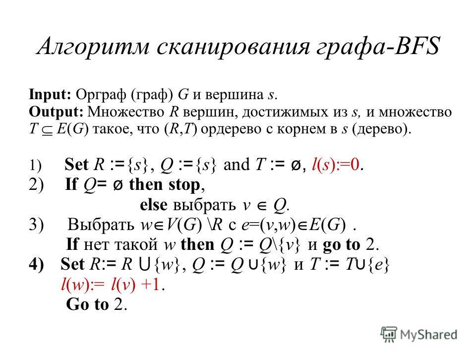 Алгоритм сканирования графа-BFS Input: Орграф (граф) G и вершина s. Output: Множество R вершин, достижимых из s, и множество T E(G) такое, что (R,T) ордерево с корнем в s (дерево). 1) Set R := {s}, Q := {s} and T := ø, l(s):=0. 2) If Q = ø then stop,