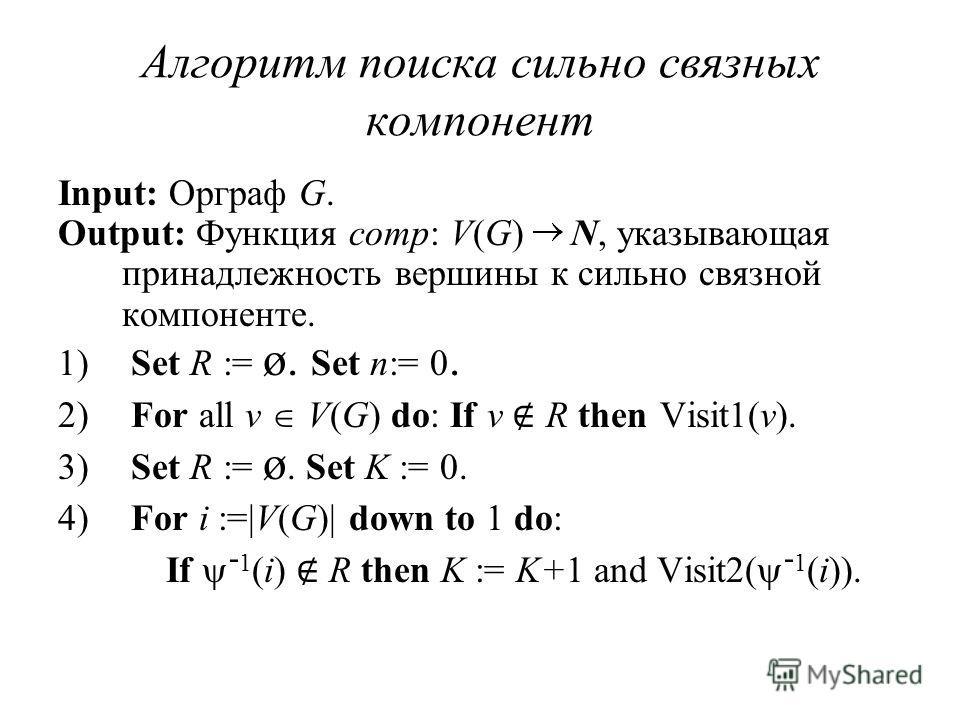 Алгоритм поиска сильно связных компонент Input: Орграф G. Output: Функция comp: V(G) N, указывающая принадлежность вершины к сильно связной компоненте. 1) Set R := ø. Set n:= 0. 2) For all v V(G) do: If v R then Visit1(v). 3) Set R := ø. Set K := 0.