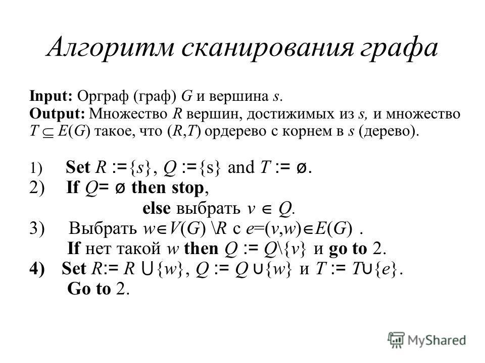 Алгоритм сканирования графа Input: Орграф (граф) G и вершина s. Output: Множество R вершин, достижимых из s, и множество T E(G) такое, что (R,T) ордерево с корнем в s (дерево). 1) Set R := {s}, Q := {s} and T := ø. 2) If Q = ø then stop, else выбрать