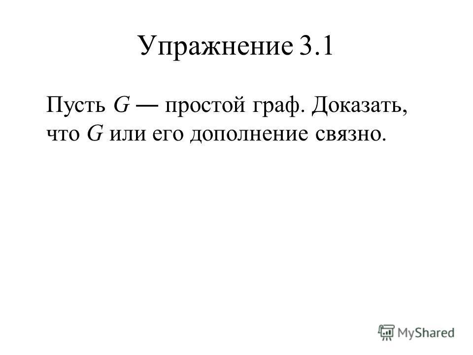 Упражнение 3.1 Пусть G простой граф. Доказать, что G или его дополнение связно.