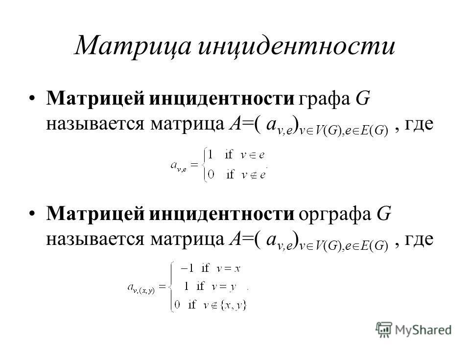 Матрица инцидентности Матрицей инцидентности графа G называется матрица A=( a v,e ) v V(G),e E(G), где Матрицей инцидентности орграфа G называется матрица A=( a v,e ) v V(G),e E(G), где