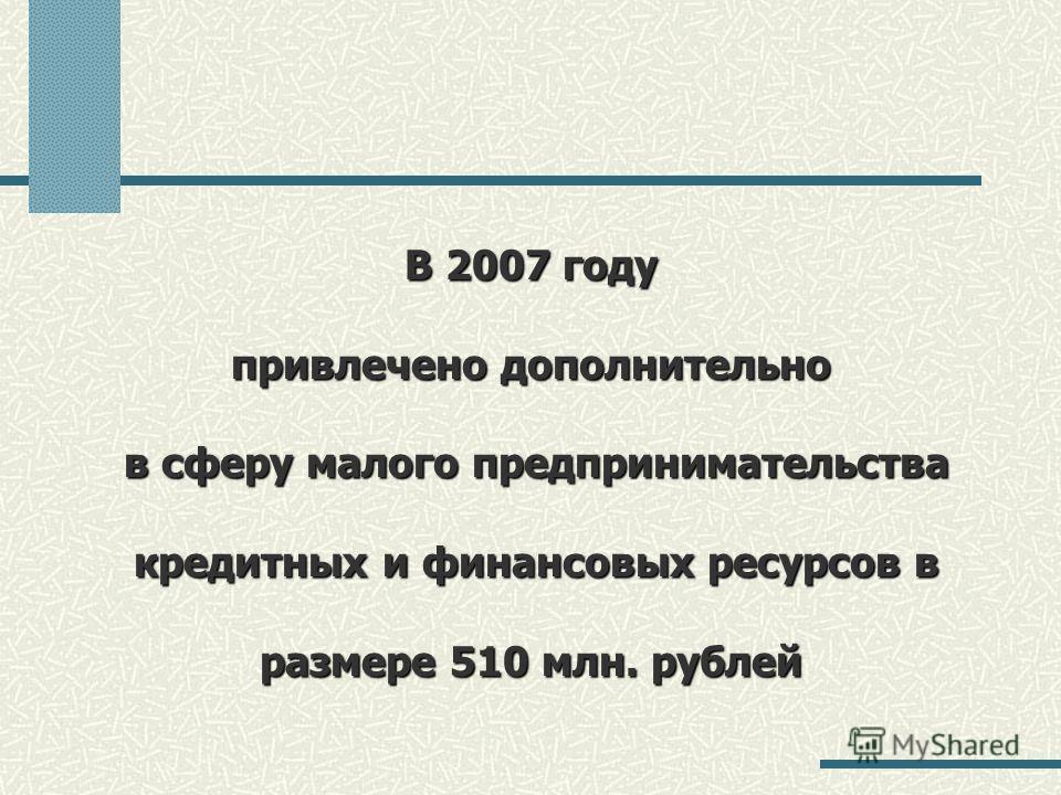 В 2007 году привлечено дополнительно в сферу малого предпринимательства кредитных и финансовых ресурсов в размере 510 млн. рублей
