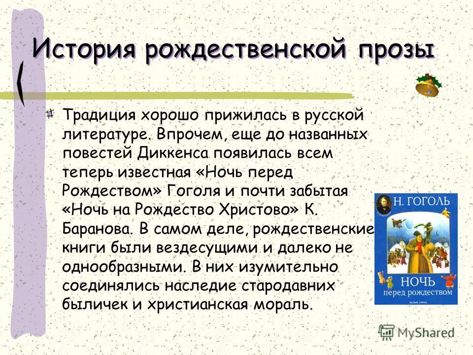История рождественской прозы Традиция хорошо прижилась в русской литературе. Впрочем, еще до названных повестей Диккенса появилась всем теперь известная «Ночь перед Рождеством» Гоголя и почти забытая «Ночь на Рождество Христово» К. Баранова. В самом