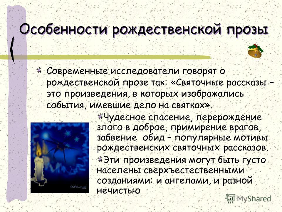 Особенности рождественской прозы Современные исследователи говорят о рождественской прозе так: «Святочные рассказы – это произведения, в которых изображались события, имевшие дело на святках». Чудесное спасение, перерождение злого в доброе, примирени