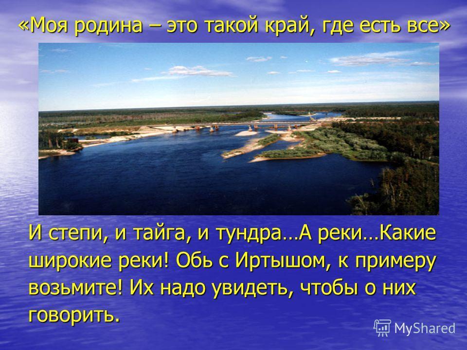 «Моя родина – это такой край, где есть все» И степи, и тайга, и тундра…А реки…Какие широкие реки! Обь с Иртышом, к примеру возьмите! Их надо увидеть, чтобы о них говорить.