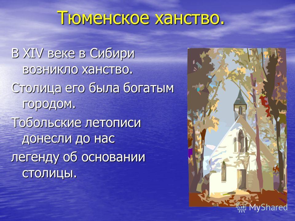 Тюменское ханство. Тюменское ханство. В XIV веке в Сибири возникло ханство. Столица его была богатым городом. Тобольские летописи донесли до нас легенду об основании столицы.
