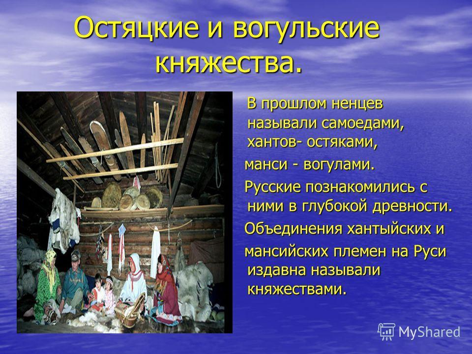 Остяцкие и вогульские княжества. Остяцкие и вогульские княжества. В прошлом ненцев называли самоедами, хантов- остяками, В прошлом ненцев называли самоедами, хантов- остяками, манси - вогулами. манси - вогулами. Русские познакомились с ними в глубоко