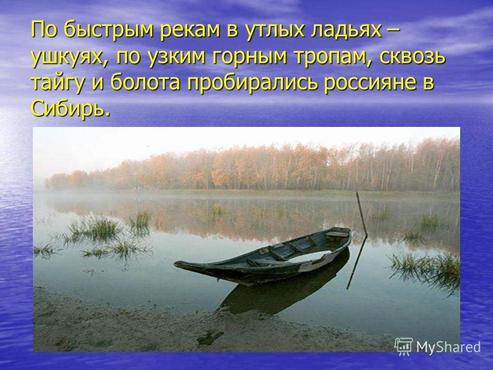 По быстрым рекам в утлых ладьях – ушкуях, по узким горным тропам, сквозь тайгу и болота пробирались россияне в Сибирь.