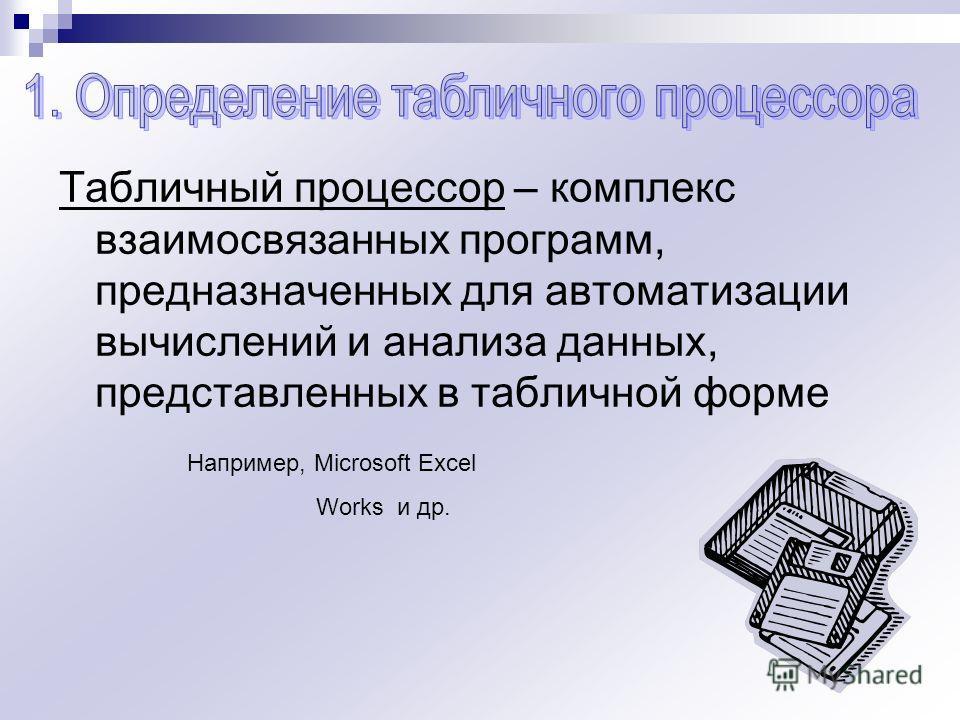 Табличный процессор – комплекс взаимосвязанных программ, предназначенных для автоматизации вычислений и анализа данных, представленных в табличной форме Например, Microsoft Excel Works и др.
