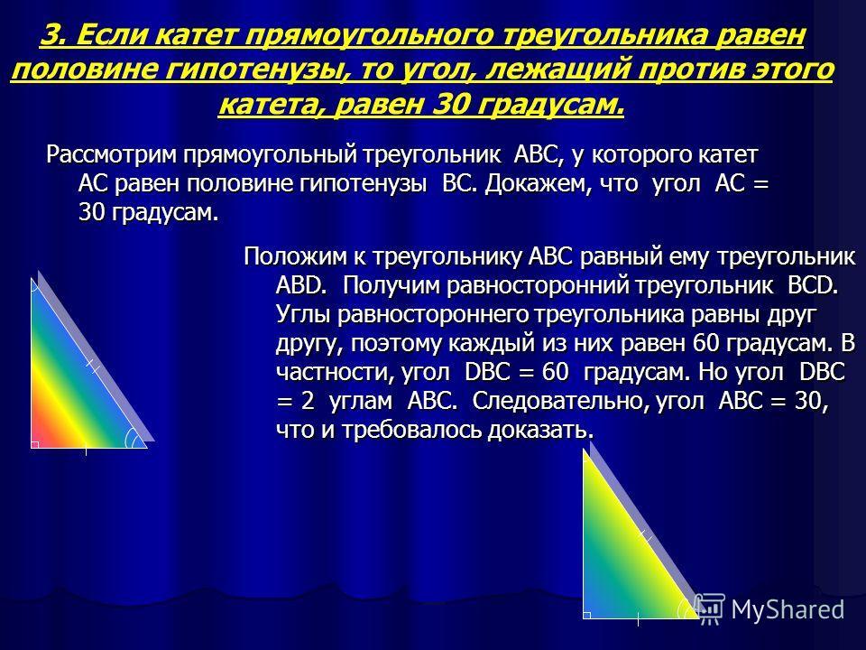 2.Катет прямоугольного треугольника, лежащий против угла в 30, равен половине гипотенузы. Рассмотрим прямоугольный треугольник ABC, в котором угол A – прямой, угол B = 30 градусов и, значит, что угол C = 60 градусам. Докажем, что AC = ½ BC A B C Прил