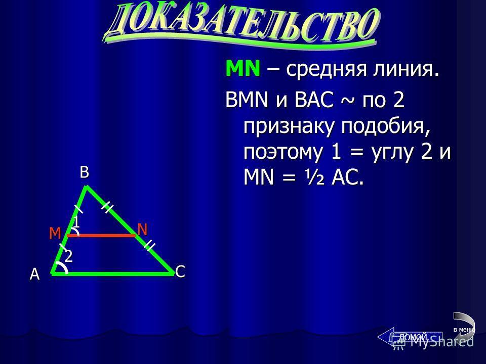 Теорема: средняя линия ll ll одной из его сторон и = ½ этой стороны. – это отрезок, соединяющий середины двух его сторон. СРЕДНЯЯ ЛИНИЯ ТРЕУГОЛЬНИКА Докажем? А С В 2 1 M N в меню